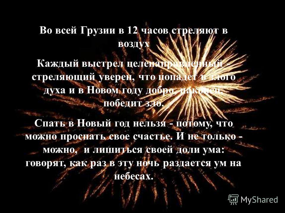 Во всей Грузии в 12 часов стреляют в воздух Каждый выстрел целенаправленный - стреляющий уверен, что попадет в злого духа и в Новом году добро, наконец, победит зло. Спать в Новый год нельзя - потому, что можно проспать свое счастье. И не только - мо