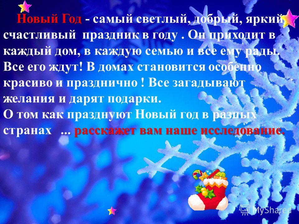 Новый Год... расскажет вам наше исследование. Новый Год - самый светлый, добрый, яркий и счастливый праздник в году. Он приходит в каждый дом, в каждую семью и все ему рады. Все его ждут! В домах становится особенно красиво и празднично ! Все загадыв