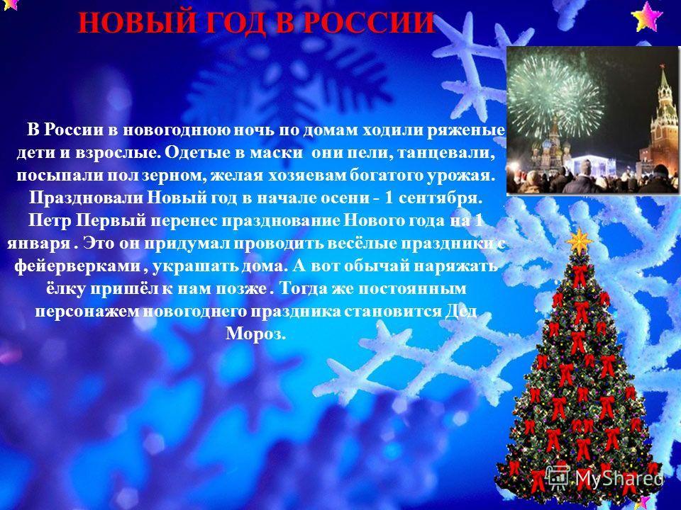 НОВЫЙ ГОД В РОССИИ В России в новогоднюю ночь по домам ходили ряженые дети и взрослые. Одетые в маски они пели, танцевали, посыпали пол зерном, желая хозяевам богатого урожая. Праздновали Новый год в начале осени - 1 сентября. Петр Первый перенес пра
