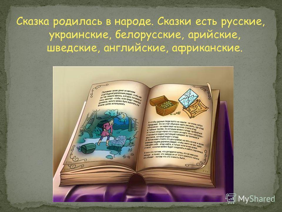 Сказка родилась в народе. Сказки есть русские, украинские, белорусские, арийские, шведские, английские, африканские.