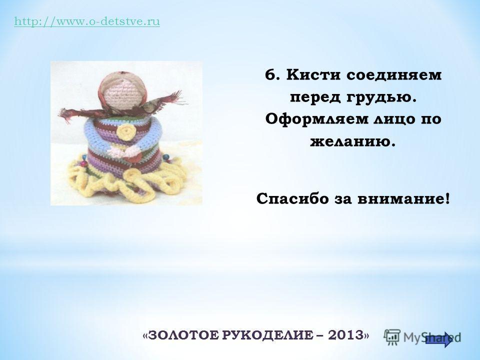 http://www.o-detstve.ru 6. Кисти соединяем перед грудью. Оформляем лицо по желанию. Спасибо за внимание! «ЗОЛОТОЕ РУКОДЕЛИЕ – 2013»