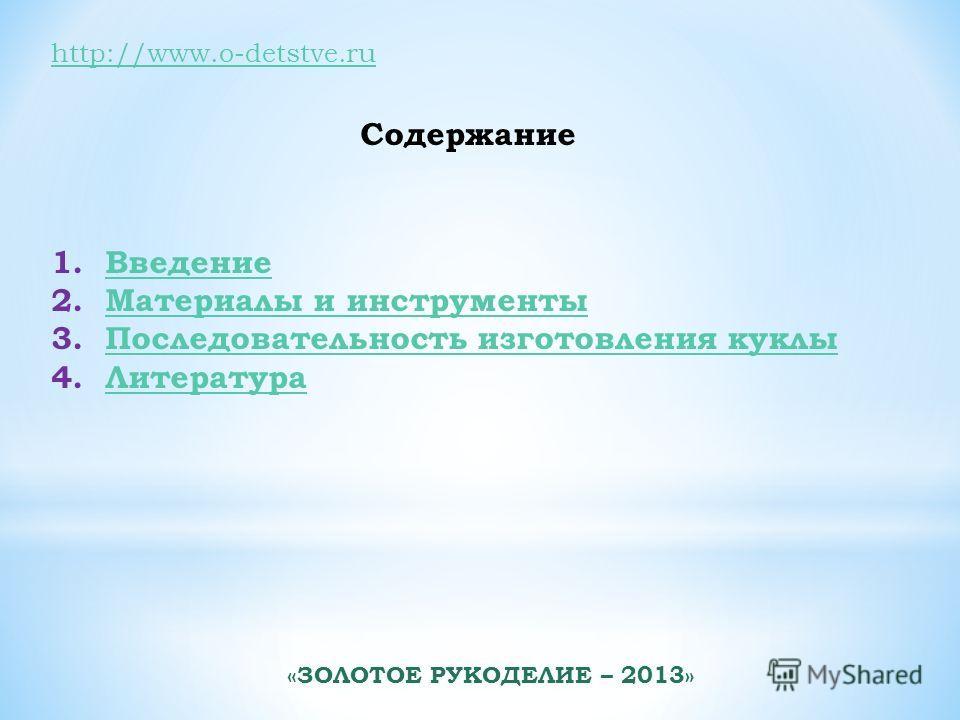 http://www.o-detstve.ru Содержание 1.ВведениеВведение 2.Материалы и инструментыМатериалы и инструменты 3.Последовательность изготовления куклыПоследовательность изготовления куклы 4.ЛитератураЛитература «ЗОЛОТОЕ РУКОДЕЛИЕ – 2013»