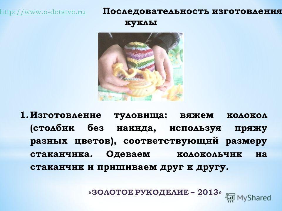http://www.o-detstve.ruhttp://www.o-detstve.ru Последовательность изготовления куклы 1.Изготовление туловища: вяжем колокол (столбик без накида, используя пряжу разных цветов), соответствующий размеру стаканчика. Одеваем колокольчик на стаканчик и пр