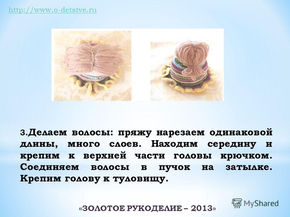 http://www.o-detstve.ru 3. Делаем волосы: пряжу нарезаем одинаковой длины, много слоев. Находим середину и крепим к верхней части головы крючком. Соединяем волосы в пучок на затылке. Крепим голову к туловищу. «ЗОЛОТОЕ РУКОДЕЛИЕ – 2013»
