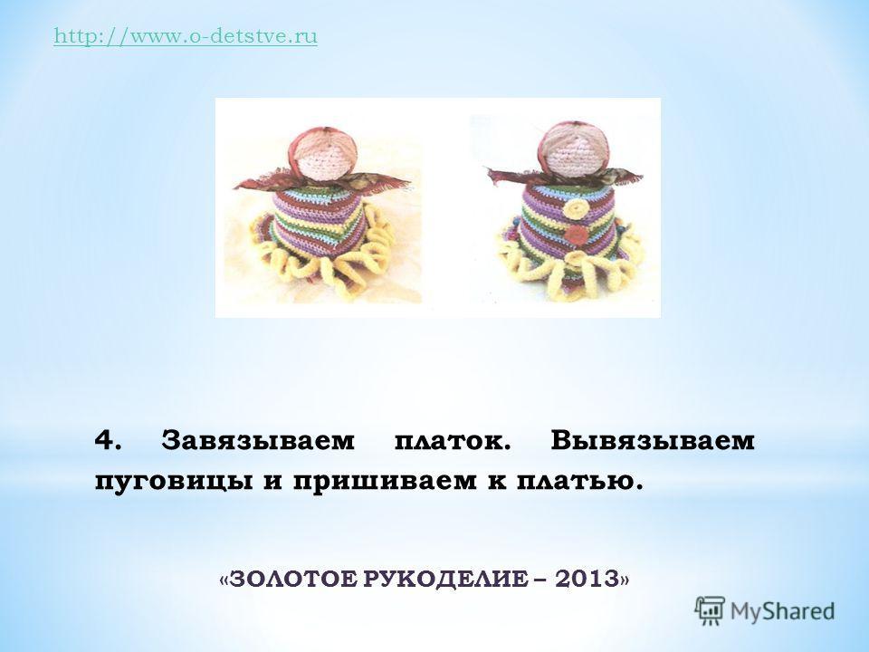 http://www.o-detstve.ru 4. Завязываем платок. Вывязываем пуговицы и пришиваем к платью. «ЗОЛОТОЕ РУКОДЕЛИЕ – 2013»