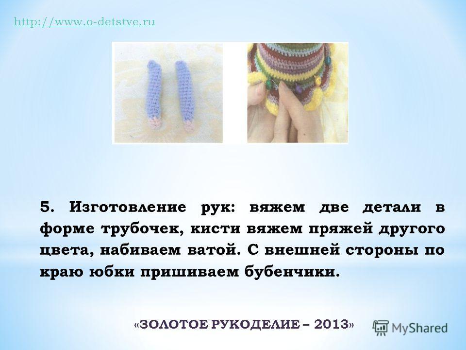 http://www.o-detstve.ru 5. Изготовление рук: вяжем две детали в форме трубочек, кисти вяжем пряжей другого цвета, набиваем ватой. С внешней стороны по краю юбки пришиваем бубенчики. «ЗОЛОТОЕ РУКОДЕЛИЕ – 2013»