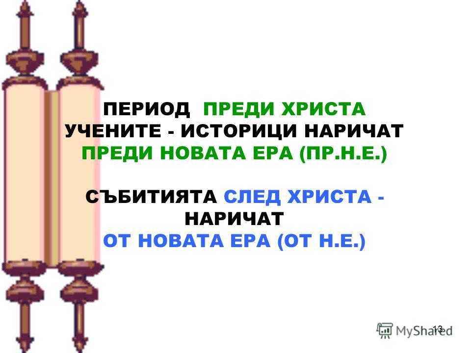 13 ПЕРИОД ПРЕДИ ХРИСТА УЧЕНИТЕ - ИСТОРИЦИ НАРИЧАТ ПРЕДИ НОВАТА ЕРА (ПР.Н.Е.) СЪБИТИЯТА СЛЕД ХРИСТА - НАРИЧАТ ОТ НОВАТА ЕРА (ОТ Н.Е.)
