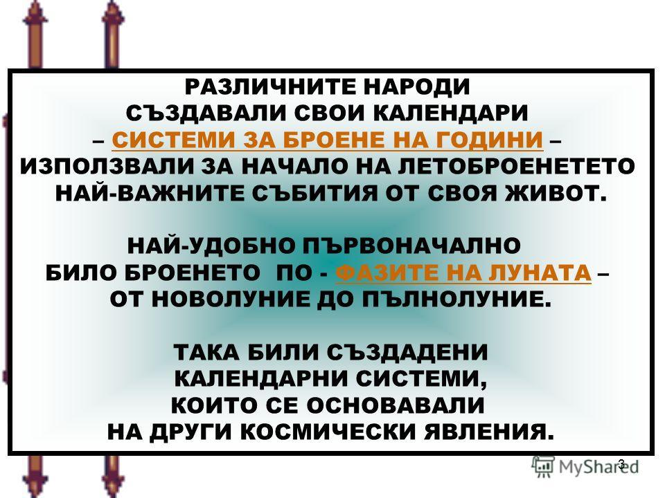 3 РАЗЛИЧНИТЕ НАРОДИ СЪЗДАВАЛИ СВОИ КАЛЕНДАРИ – СИСТЕМИ ЗА БРОЕНЕ НА ГОДИНИ – ИЗПОЛЗВАЛИ ЗА НАЧАЛО НА ЛЕТОБРОЕНЕТЕТО НАЙ-ВАЖНИТЕ СЪБИТИЯ ОТ СВОЯ ЖИВОТ. НАЙ-УДОБНО ПЪРВОНАЧАЛНО БИЛО БРОЕНЕТО ПО - ФАЗИТЕ НА ЛУНАТА – ОТ НОВОЛУНИЕ ДО ПЪЛНОЛУНИЕ. ТАКА БИЛИ