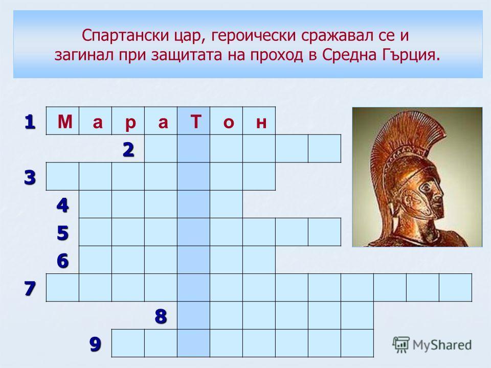 1 М а р а Т о н 2 3 4 5 6 7 8 9 Спартански цар, героически сражавал се и загинал при защитата на проход в Средна Гърция.
