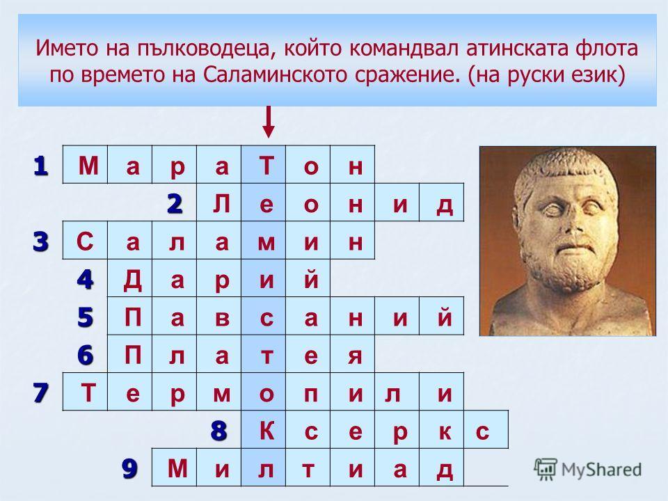 1 М а р а Т о н 2 Л е о н и д 3 С а л а м и н 4 Д а р и й 5 П а в с а н и й 6 П л а т е я 7 Т е р м о п ил и 8 К с е р кс 9 М и лт и а д Името на пълководеца, който командвал атинската флота по времето на Саламинското сражение. (на руски език)