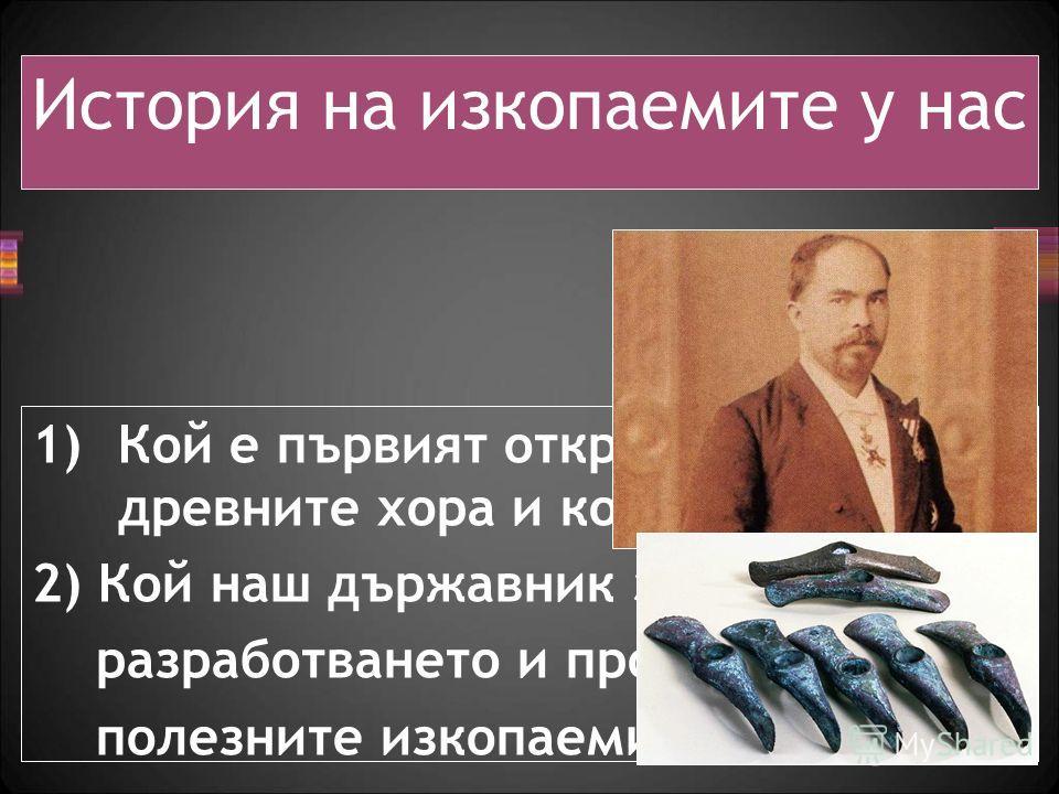 1)Кой е първият открит метал от древните хора и кога? 2) Кой наш държавник започна разработването и проучването на полезните изкопаеми в България? История на изкопаемите у нас
