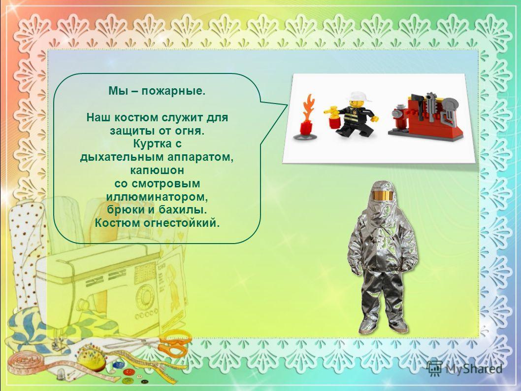 Мы – пожарные. Наш костюм служит для защиты от огня. Куртка с дыхательным аппаратом, капюшон со смотровым иллюминатором, брюки и бахилы. Костюм огнестойкий.