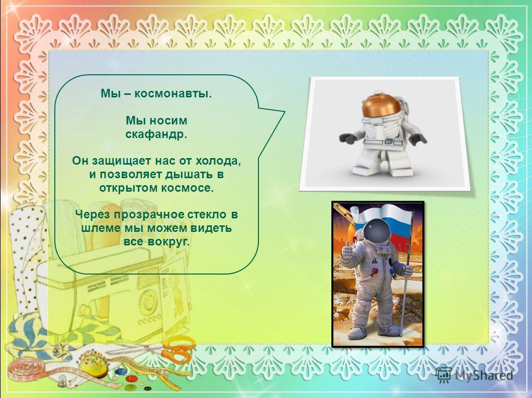 Мы – космонавты. Мы носим скафандр. Он защищает нас от холода, и позволяет дышать в открытом космосе. Через прозрачное стекло в шлеме мы можем видеть все вокруг.