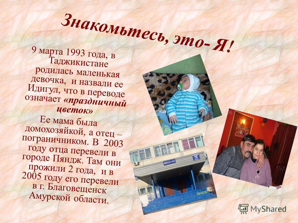 Знакомьтесь, это- Я! 9 марта 1993 года, в Таджикистане родилась маленькая девочка, и назвали ее Идигул, что в переводе означает «праздничный цветок» Ее мама была домохозяйкой, а отец – пограничником. В 2003 году отца перевели в городе Пяндж. Там они