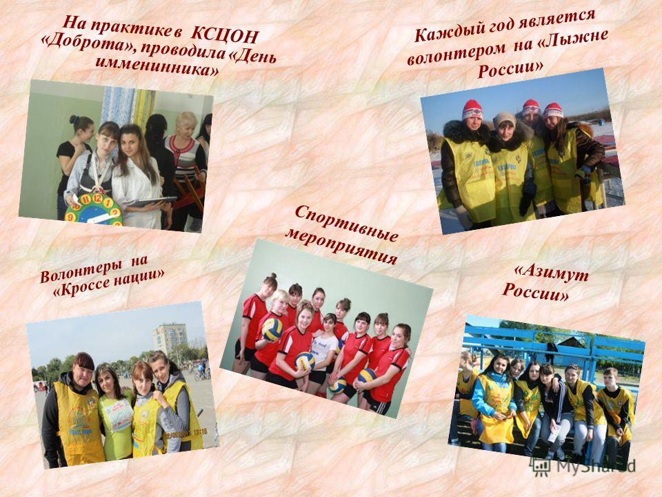 На практике в КСЦОН «Доброта», проводила «День имменинника» Каждый год является волонтером на «Лыжне России» Волонтеры на «Кроссе нации» «Азимут России» Спортивные мероприятия