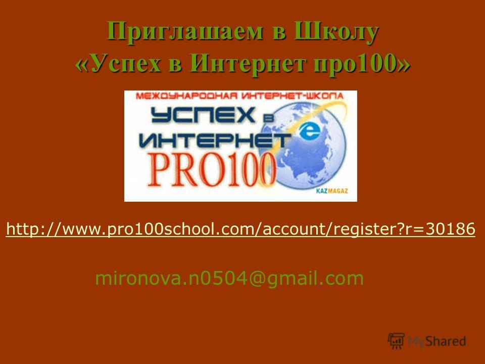 Приглашаем в Школу «Успех в Интернет про100» http://www.pro100school.com/account/register?r=30186 mironova.n0504@gmail.com