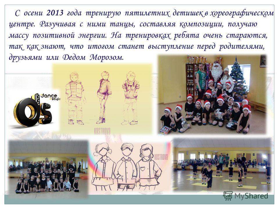 С осени 2013 года тренирую пятилетних детишек в хореографическом центре. Разучивая с ними танцы, составляя композиции, получаю массу позитивной энергии. На тренировках ребята очень стараются, так как знают, что итогом станет выступление перед родител