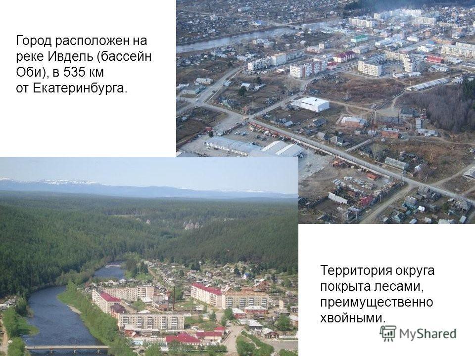 Территория округа покрыта лесами, преимущественно хвойными. Город расположен на реке Ивдель (бассейн Оби), в 535 км от Екатеринбурга.