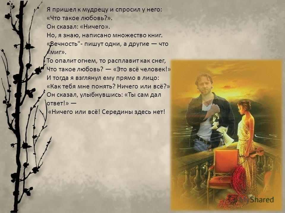 Я пришел к мудрецу и спросил у него: «Что такое любовь?». Он сказал: «Ничего». Но, я знаю, написано множество книг. «Вечность