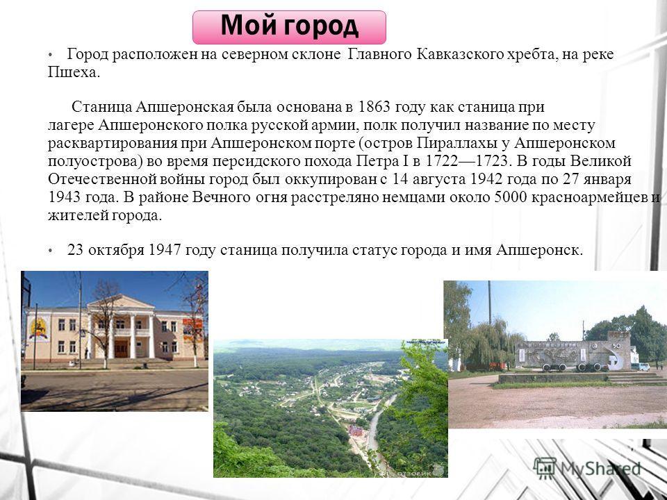 Город расположен на северном склоне Главного Кавказского хребта, на реке Пшеха. Станица Апшеронская была основана в 1863 году как станица при лагере Апшеронского полка русской армии, полк получил название по месту расквартирования при Апшеронском пор