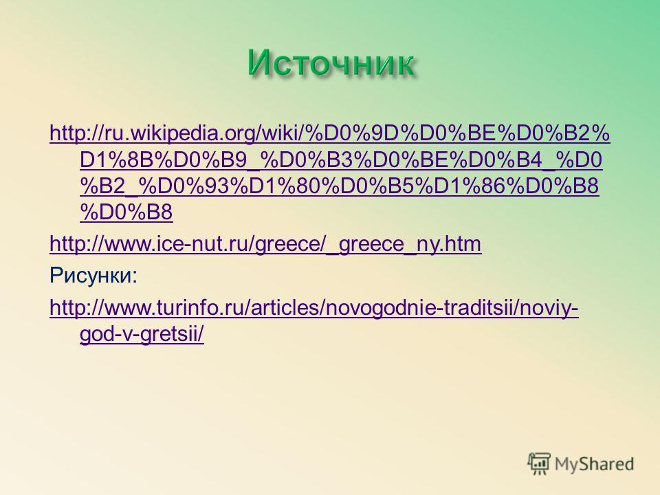 http://ru.wikipedia.org/wiki/%D0%9D%D0%BE%D0%B2% D1%8B%D0%B9_%D0%B3%D0%BE%D0%B4_%D0 %B2_%D0%93%D1%80%D0%B5%D1%86%D0%B8 %D0%B8 http://www.ice-nut.ru/greece/_greece_ny.htm Рисунки: http://www.turinfo.ru/articles/novogodnie-traditsii/noviy- god-v-gretsi