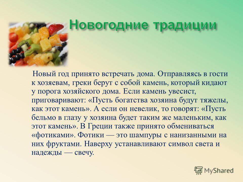 Новый год принято встречать дома. Отправляясь в гости к хозяевам, греки берут с собой камень, который кидают у порога хозяйского дома. Если камень увесист, приговаривают : « Пусть богатства хозяина будут тяжелы, как этот камень ». А если он невелик,