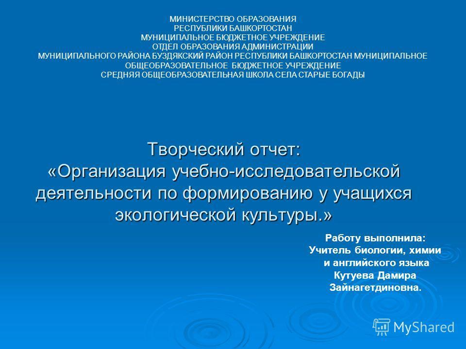 Творческий отчет: «Организация учебно-исследовательской деятельности по формированию у учащихся экологической культуры.» МИНИСТЕРСТВО ОБРАЗОВАНИЯ РЕСПУБЛИКИ БАШКОРТОСТАН МУНИЦИПАЛЬНОЕ БЮДЖЕТНОЕ УЧРЕЖДЕНИЕ ОТДЕЛ ОБРАЗОВАНИЯ АДМИНИСТРАЦИИ МУНИЦИПАЛЬНОГ
