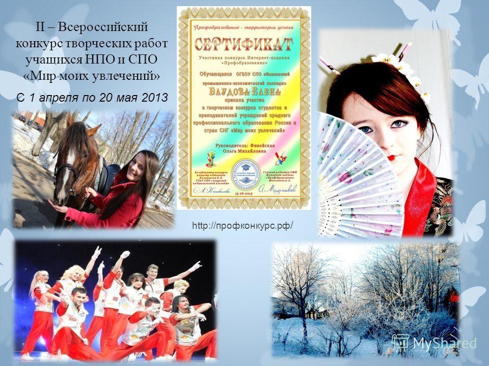 II – Всероссийский конкурс творческих работ учащихся НПО и СПО «Мир моих увлечений» С 1 апреля по 20 мая 2013 http://профконкурс.рф /
