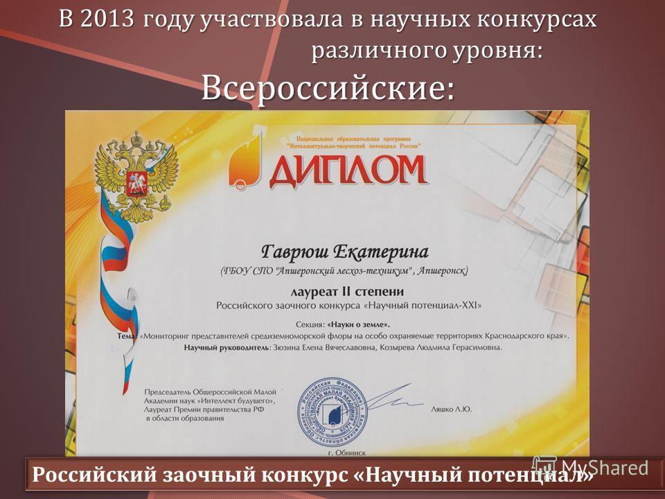 В 2013 году участвовала в научных конкурсах различного уровня : Всероссийские : Российский заочный конкурс « Научный потенциал »