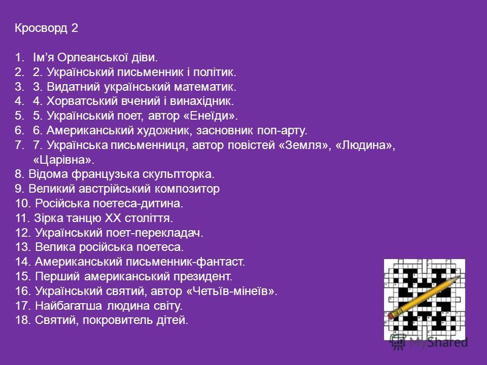 Кросворд 2 1.Імя Орлеанської діви. 2.2. Український письменник і політик. 3.3. Видатний український математик. 4.4. Хорватський вчений і винахідник. 5.5. Український поет, автор «Енеїди». 6.6. Американський художник, засновник поп-арту. 7.7. Українсь