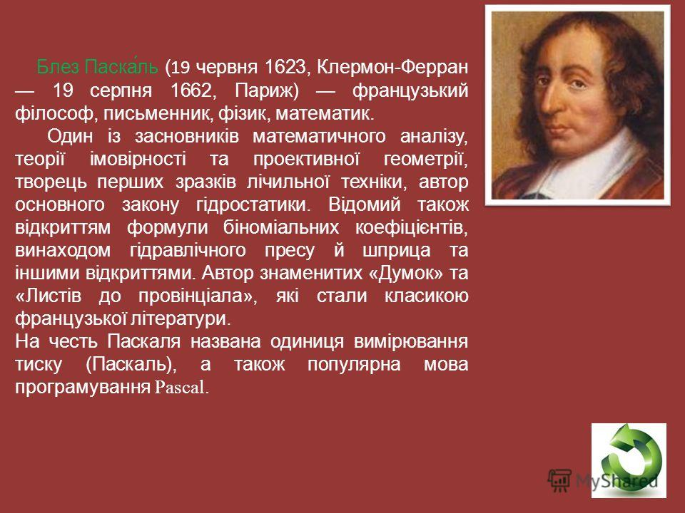 Блез Паска́ль (19 червня 1623, Клермон-Ферран 19 серпня 1662, Париж) французький філософ, письменник, фізик, математик. Один із засновників математичного аналізу, теорії імовірності та проективної геометрії, творець перших зразків лічильної техніки,