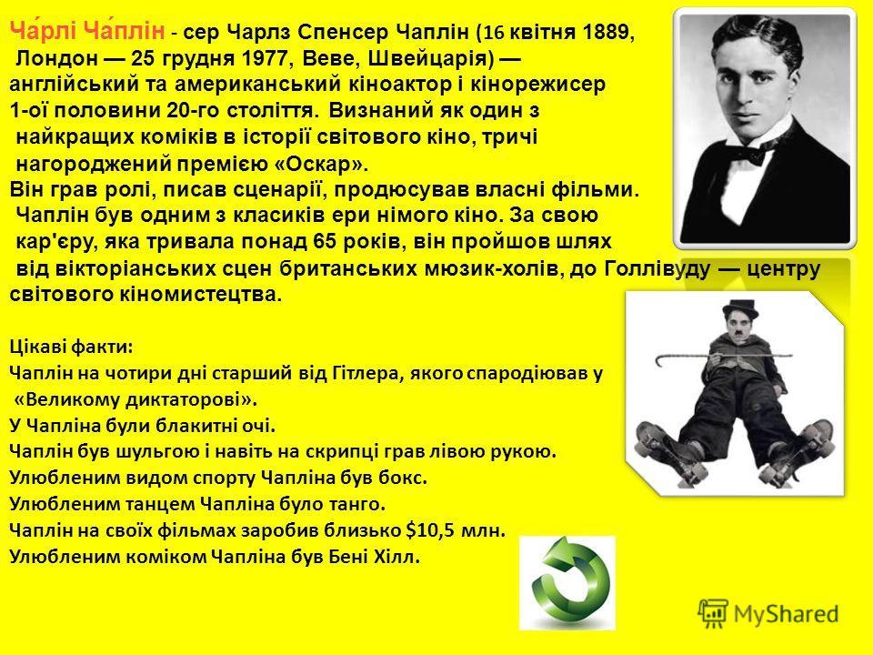 Ча́рлі Ча́плін - сер Чарлз Спенсер Чаплін (16 квітня 1889, Лондон 25 грудня 1977, Веве, Швейцарія) англійський та американський кіноактор і кінорежисер 1-ої половини 20-го століття. Визнаний як один з найкращих коміків в історії світового кіно, тричі