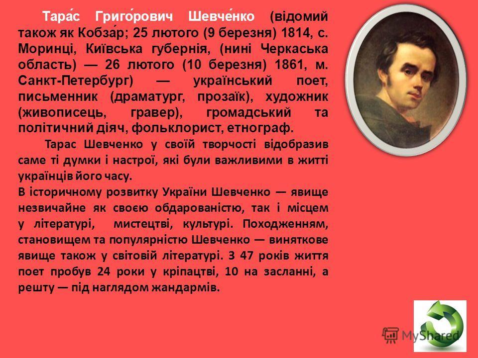 Тара́с Григо́рович Шевче́нко (відомий також як Кобза́р; 25 лютого (9 березня) 1814, с. Моринці, Київська губернія, (нині Черкаська область) 26 лютого (10 березня) 1861, м. Санкт-Петербург) український поет, письменник (драматург, прозаїк), художник (