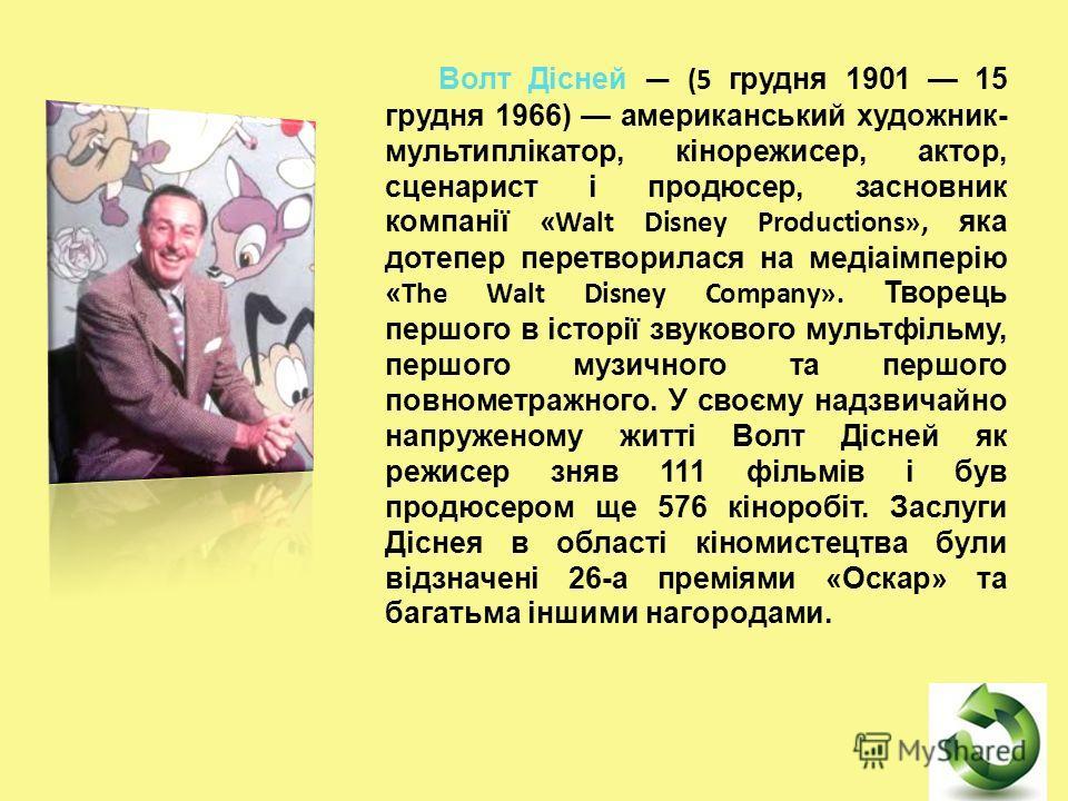 Волт Дісней (5 грудня 1901 15 грудня 1966) американський художник- мультиплікатор, кінорежисер, актор, сценарист і продюсер, засновник компанії «Walt Disney Productions», яка дотепер перетворилася на медіаімперію «The Walt Disney Company». Творець пе