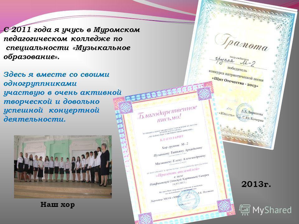 С 2011 года я учусь в Муромском педагогическом колледже по специальности «Музыкальное образование». Здесь я вместе со своими одногруппниками участвую в очень активной творческой и довольно успешной концертной деятельности. 2013г. Наш хор