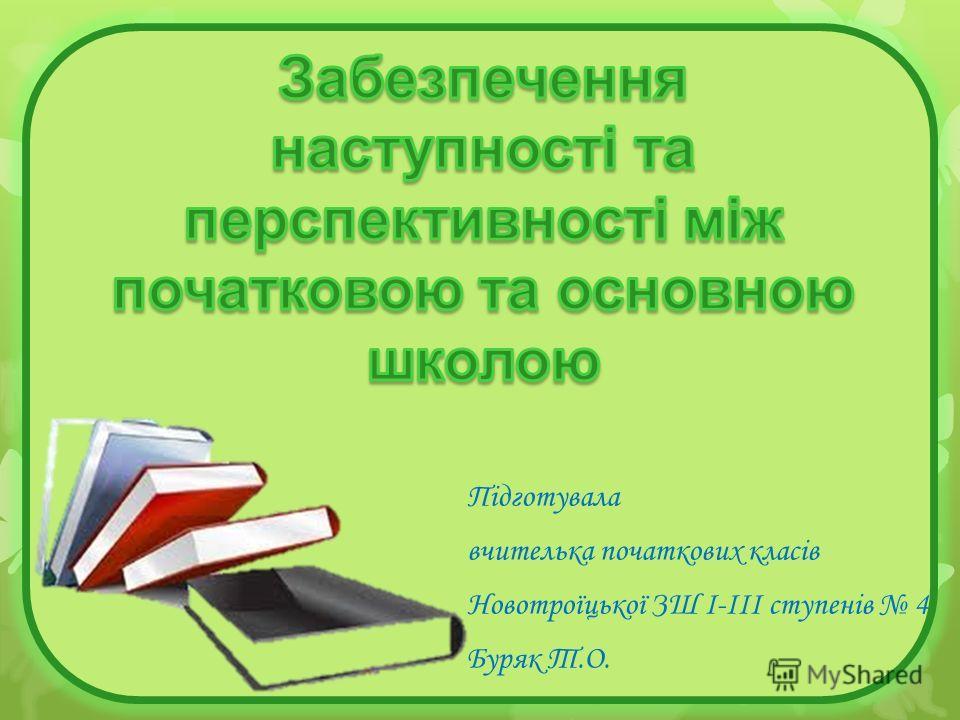 Підготувала вчителька початкових класів Новотроїцької ЗШ І-ІІІ ступенів 4 Буряк Т.О.