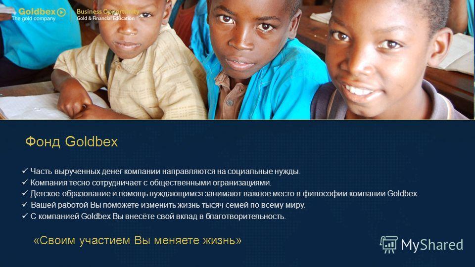 Фонд Goldbex Часть вырученных денег компании направляются на социальные нужды. Компания тесно сотрудничает с общественными огранизациями. Детское образование и помощь нуждающимся занимают важное место в философии компании Goldbex. Вашей работой Вы по