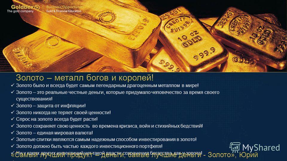 Золото – металл богов и королей! Золото было и всегда будет самым легендарным драгоценным металлом в мире! Золото – это реальные честные деньги, которые придумало человечество за время своего существования! Золото – защита от инфляции! Золото никогда