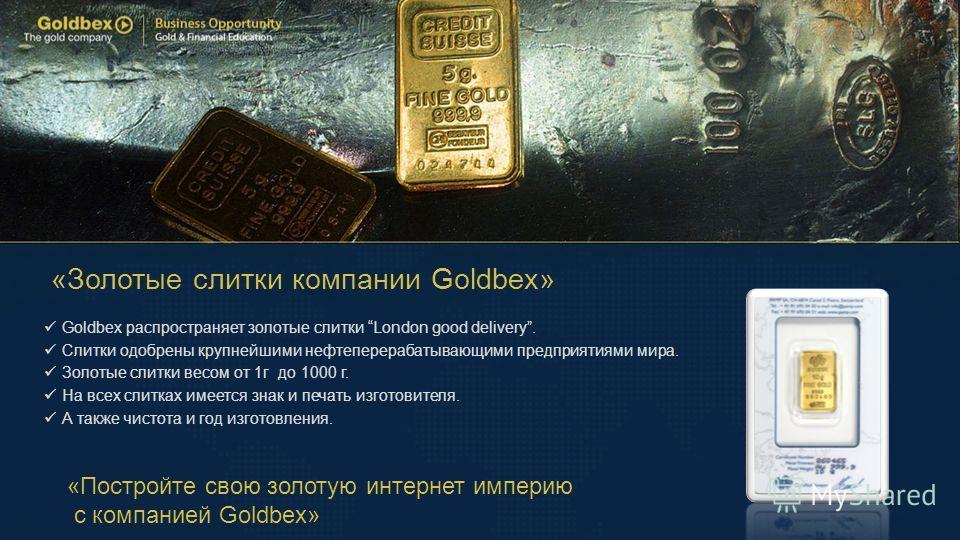 «Золотые слитки компании Goldbex» Goldbex распространяет золотые слитки London good delivery. Слитки одобрены крупнейшими нефтеперерабатывающими предприятиями мира. Золотые слитки весом от 1г до 1000 г. На всех слитках имеется знак и печать изготовит
