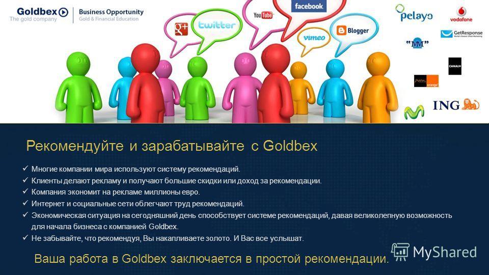 Рекомендуйте и зарабатывайте c Goldbex Многие компании мира используют систему рекомендаций. Клиенты делают рекламу и получают большие скидки или доход за рекомендации. Компания экономит на рекламе миллионы евро. Интернет и социальные сети облегчают