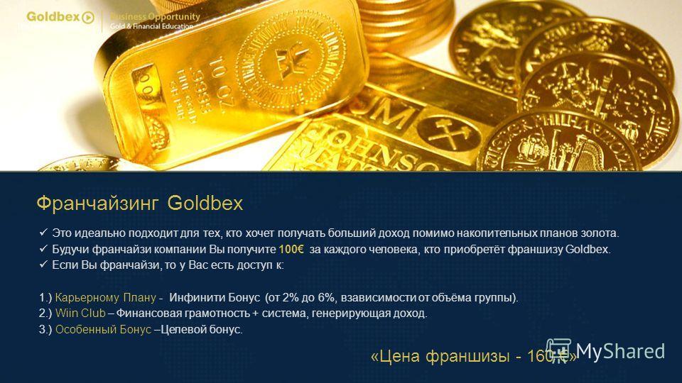 Франчайзинг Goldbex Это идеально подходит для тех, кто хочет получать больший доход помимо накопительных планов золота. Будучи франчайзи компании Вы получите 100 за каждого человека, кто приобретёт франшизу Goldbex. Если Вы франчайзи, то у Вас есть д