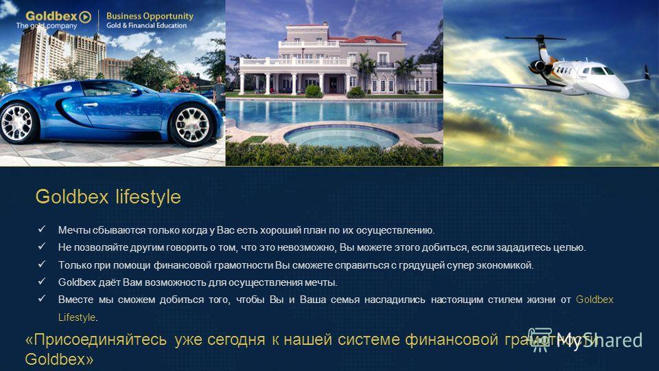 Goldbex lifestyle «Присоединяйтесь уже сегодня к нашей системе финансовой грамотности Goldbex» Мечты сбываются только когда у Вас есть хороший план по их осуществлению. Не позволяйте другим говорить о том, что это невозможно, Вы можете этого добиться
