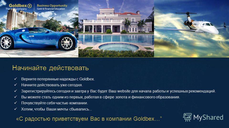 Начинайте действовать «С радостью приветствуем Вас в компании Goldbex… Верните потерянные надежды с Goldbex. Начните действовать уже сегодня. Зарегистрируйтесь сегодня и завтра у Вас будет Ваш website для начала работы и успешных рекомендаций. Вы мож