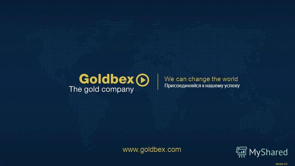 We can change the world Присоединяйся к нашему успеху www.goldbex.com