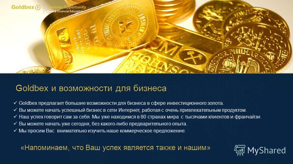 Goldbex и возможности для бизнеса Goldbex предлагает большие возможности для бизнеса в сфере инвестиционного золота. Вы можете начать успешный бизнес в сети Интернет, работая с очень привлекательным продуктом. Наш успех говорит сам за себя. Мы уже на