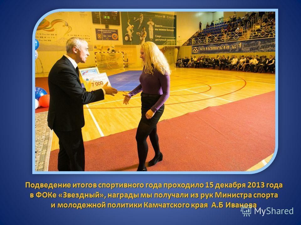 Подведение итогов спортивного года проходило 15 декабря 2013 года в ФОКе «Звездный», награды мы получали из рук Министра спорта и молодежной политики Камчатского края А.Б Иванова