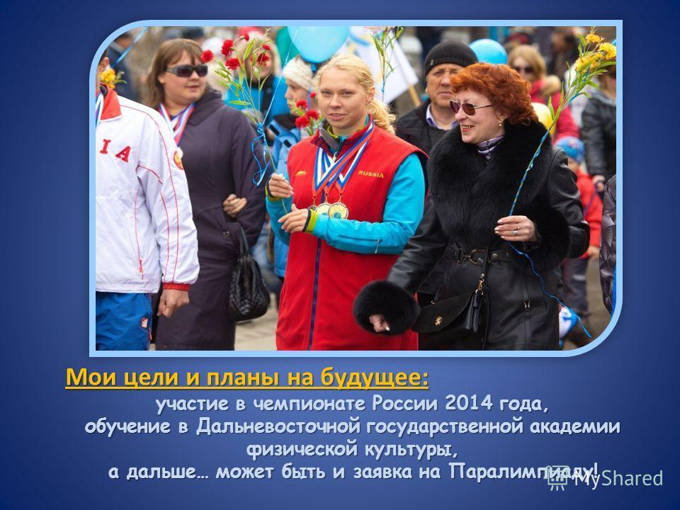 Мои цели и планы на будущее: участие в чемпионате России 2014 года, обучение в Дальневосточной государственной академии физической культуры, а дальше… может быть и заявка на Паралимпиаду!