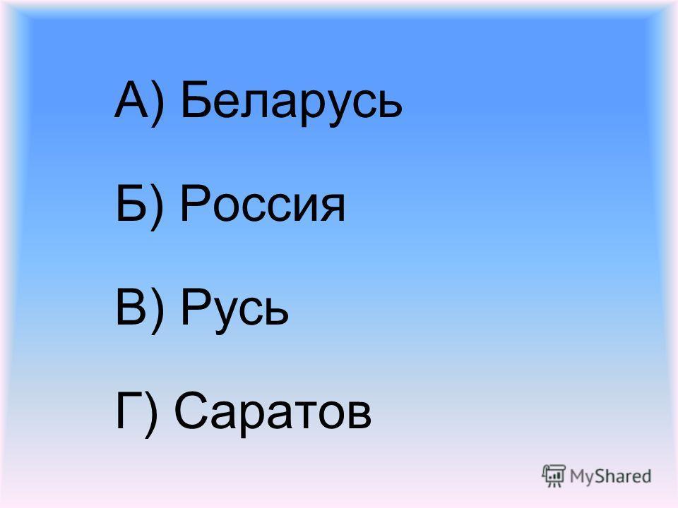А) Беларусь Б) Россия В) Русь Г) Саратов