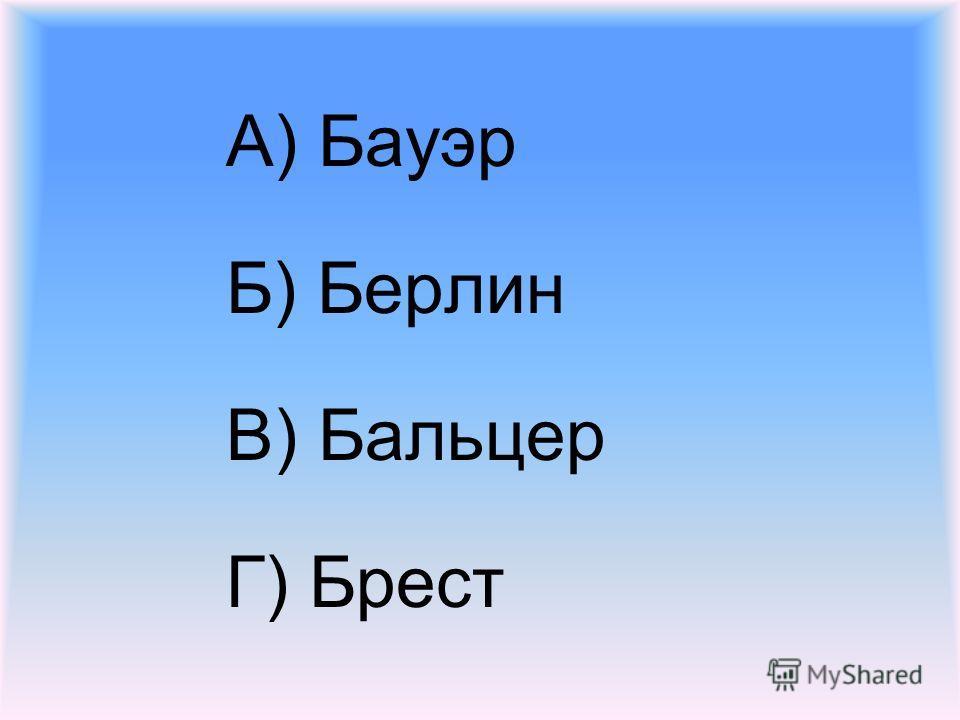 А) Бауэр Б) Берлин В) Бальцер Г) Брест