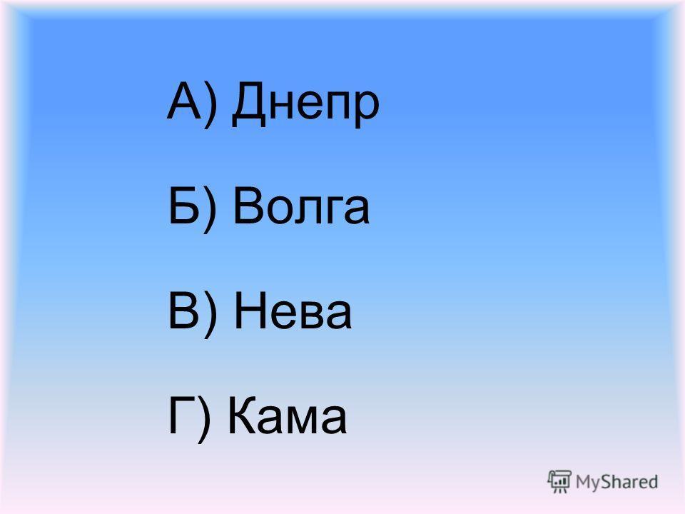 А) Днепр Б) Волга В) Нева Г) Кама